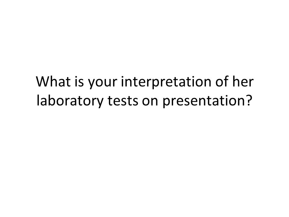 What is your interpretation of her laboratory tests on presentation