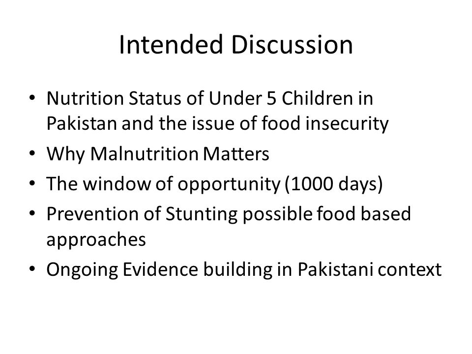 Intended Discussion Nutrition Status of Under 5 Children in Pakistan and the issue of food insecurity Why Malnutrition Matters The window of opportunity (1000 days) Prevention of Stunting possible food based approaches Ongoing Evidence building in Pakistani context
