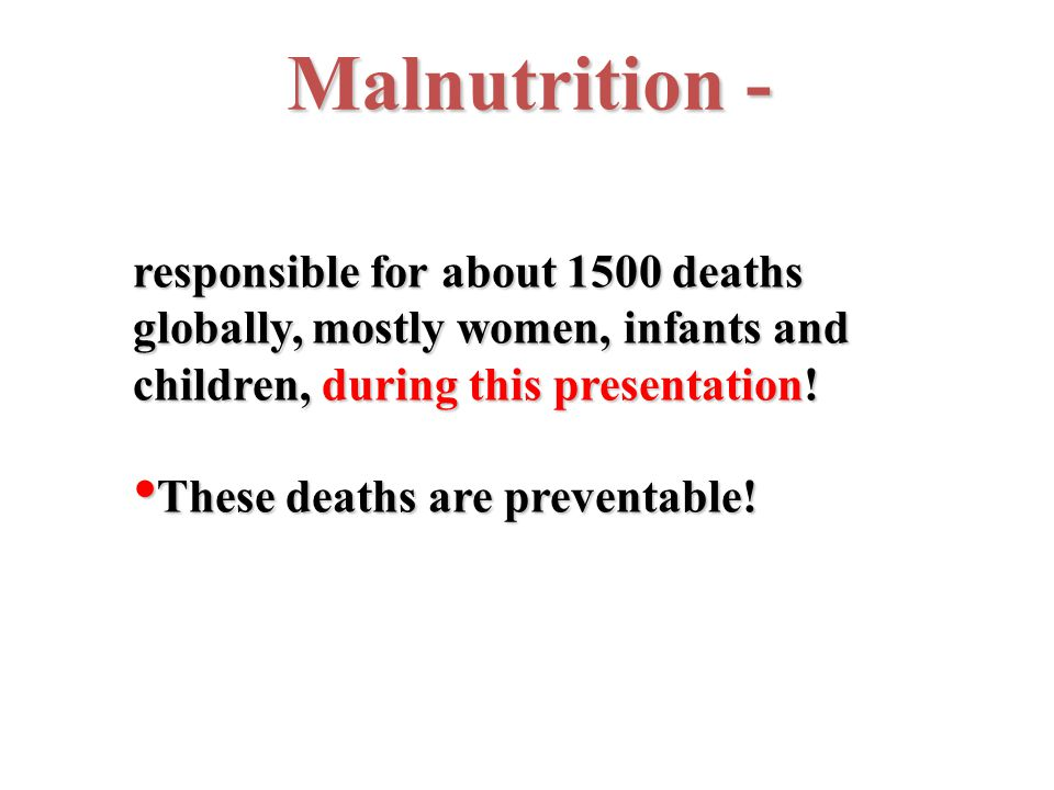 Malnutrition - responsible for about 1500 deaths globally, mostly women, infants and children, during this presentation.