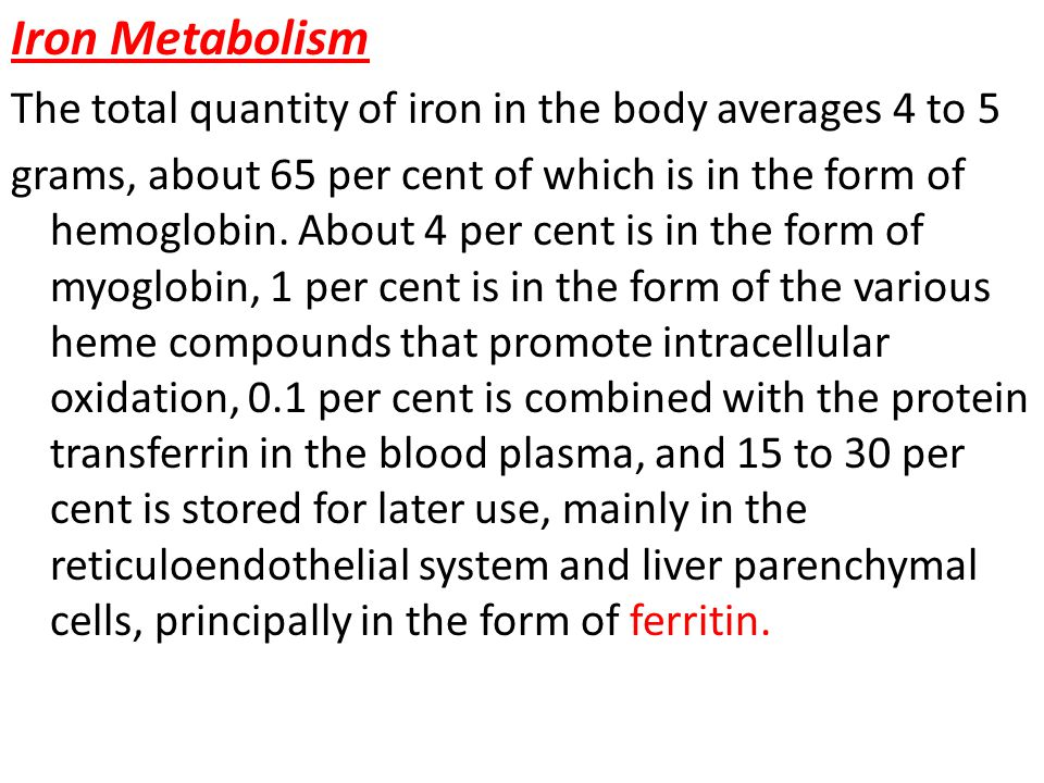 Iron Metabolism The total quantity of iron in the body averages 4 to 5 grams, about 65 per cent of which is in the form of hemoglobin.