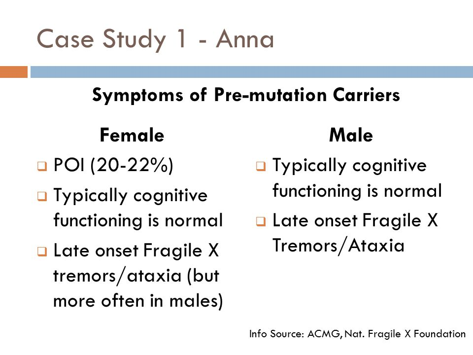 Case Study 1 - Anna Female  POI (20-22%)  Typically cognitive functioning is normal  Late onset Fragile X tremors/ataxia (but more often in males) Male  Typically cognitive functioning is normal  Late onset Fragile X Tremors/Ataxia Info Source: ACMG, Nat.