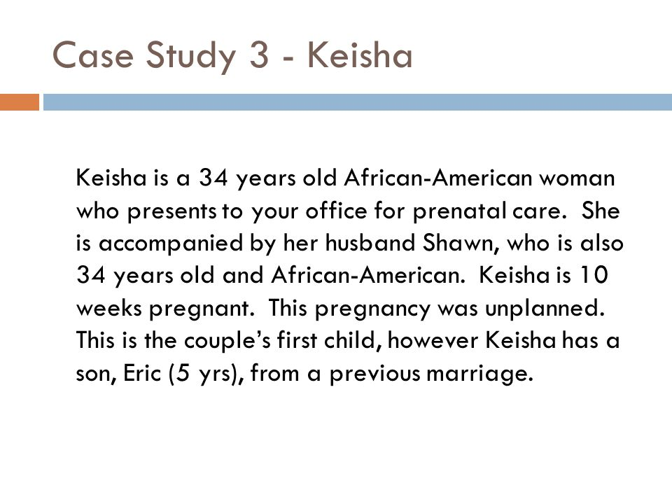 Case Study 3 - Keisha Keisha is a 34 years old African-American woman who presents to your office for prenatal care.