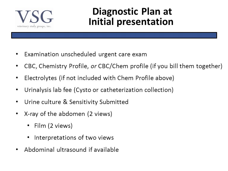 Diagnostic Plan at Initial presentation Examination unscheduled urgent care exam CBC, Chemistry Profile, or CBC/Chem profile (if you bill them togethe