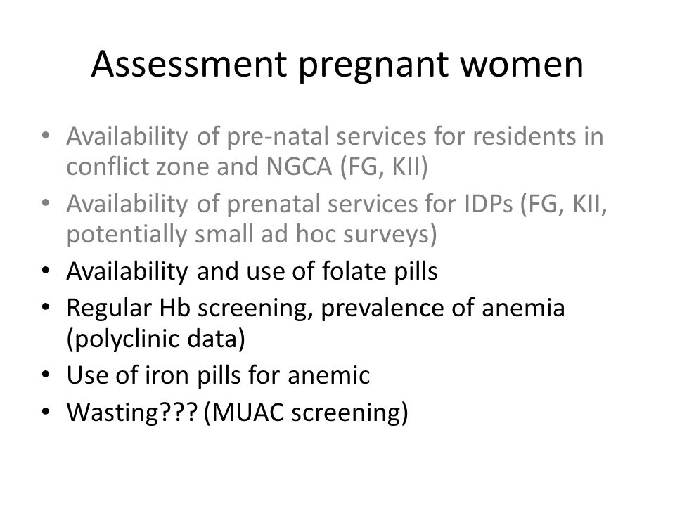 Assessment pregnant women Availability of pre-natal services for residents in conflict zone and NGCA (FG, KII) Availability of prenatal services for IDPs (FG, KII, potentially small ad hoc surveys) Availability and use of folate pills Regular Hb screening, prevalence of anemia (polyclinic data) Use of iron pills for anemic Wasting .
