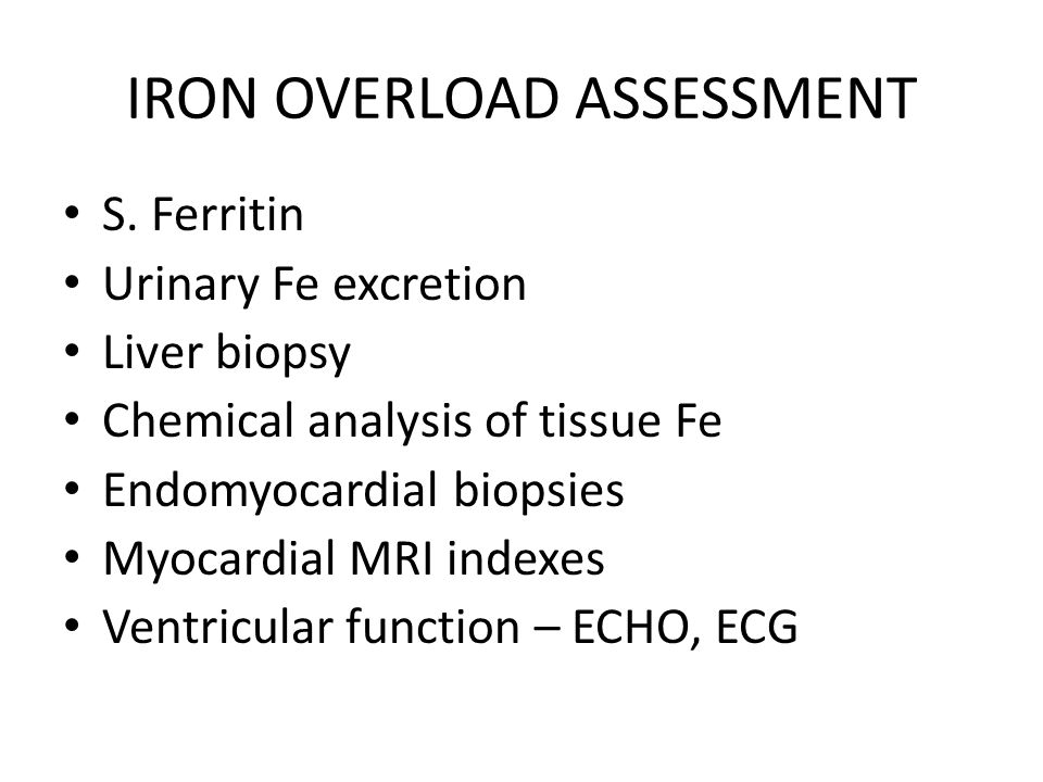 IRON OVERLOAD ASSESSMENT S. Ferritin Urinary Fe excretion Liver biopsy Chemical analysis of tissue Fe Endomyocardial biopsies Myocardial MRI indexes V