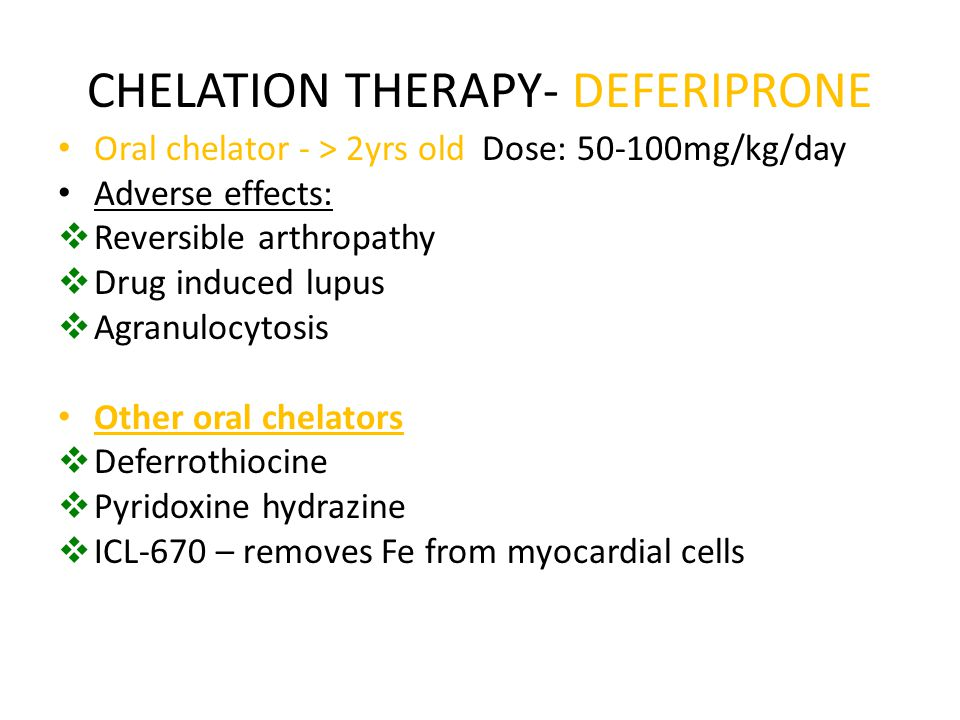 CHELATION THERAPY- DEFERIPRONE Oral chelator - > 2yrs old Dose: 50-100mg/kg/day Adverse effects:  Reversible arthropathy  Drug induced lupus  Agran