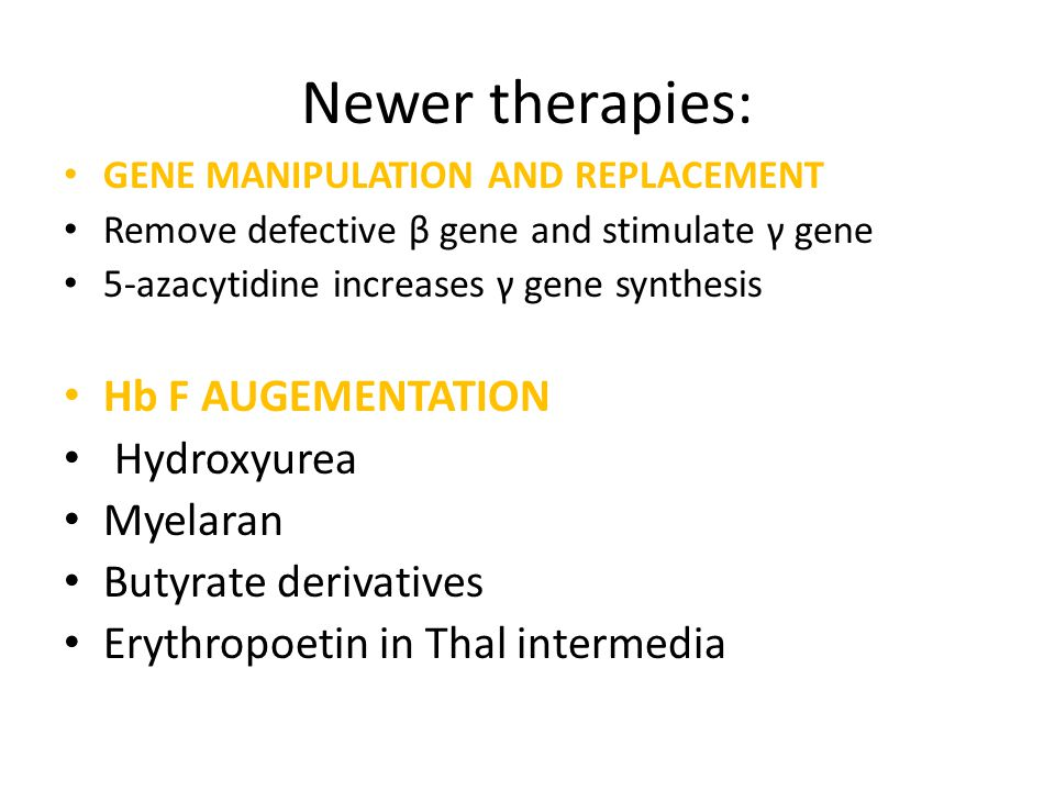 Newer therapies: GENE MANIPULATION AND REPLACEMENT Remove defective β gene and stimulate γ gene 5-azacytidine increases γ gene synthesis Hb F AUGEMENT