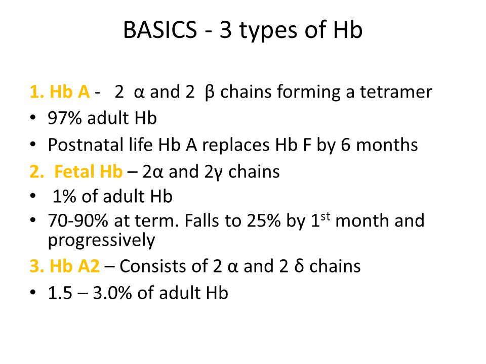 1. Hb A - 2 α and 2 β chains forming a tetramer 97% adult Hb Postnatal life Hb A replaces Hb F by 6 months 2. Fetal Hb – 2α and 2γ chains 1% of adult