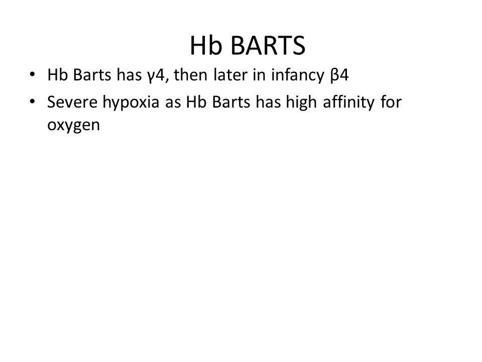 Hb BARTS Hb Barts has γ4, then later in infancy β4 Severe hypoxia as Hb Barts has high affinity for oxygen