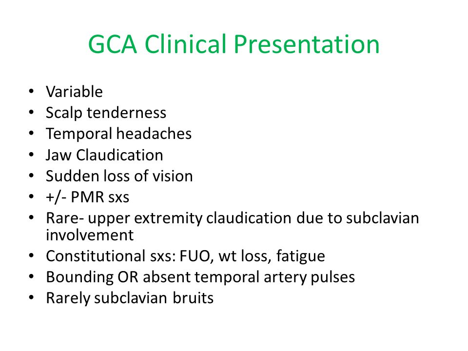 GCA Clinical Presentation Variable Scalp tenderness Temporal headaches Jaw Claudication Sudden loss of vision +/- PMR sxs Rare- upper extremity claudi