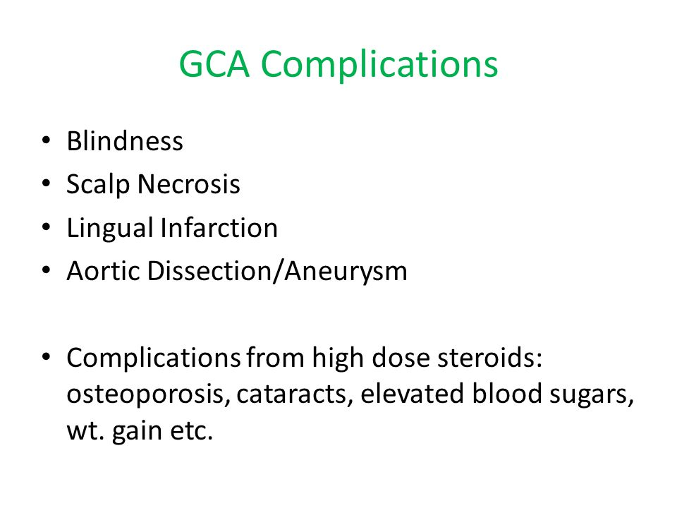 GCA Complications Blindness Scalp Necrosis Lingual Infarction Aortic Dissection/Aneurysm Complications from high dose steroids: osteoporosis, cataract