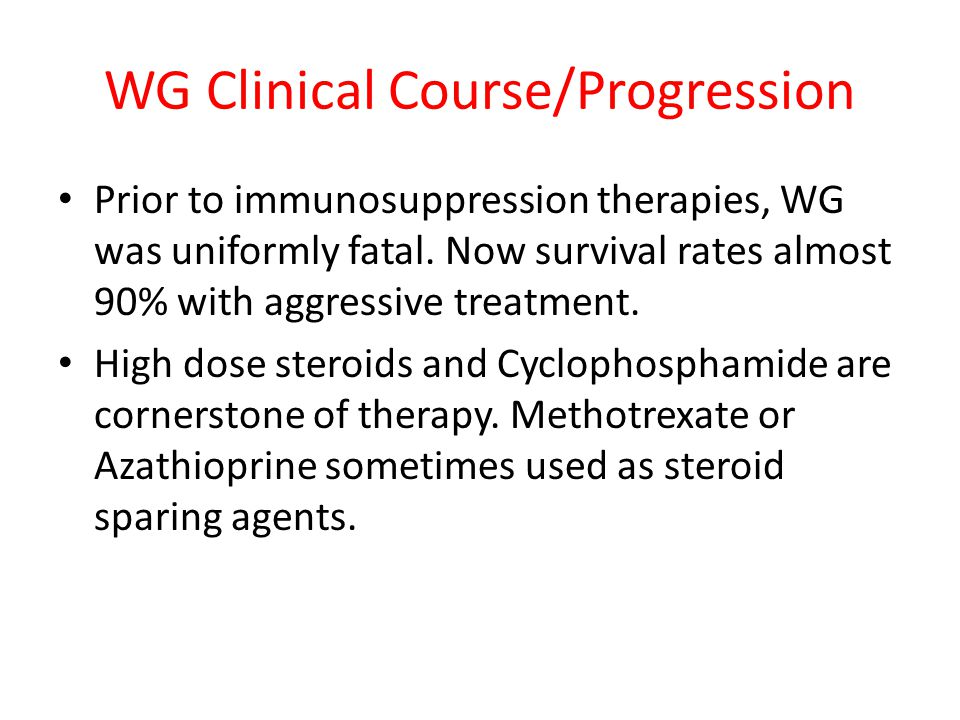 WG Clinical Course/Progression Prior to immunosuppression therapies, WG was uniformly fatal. Now survival rates almost 90% with aggressive treatment.