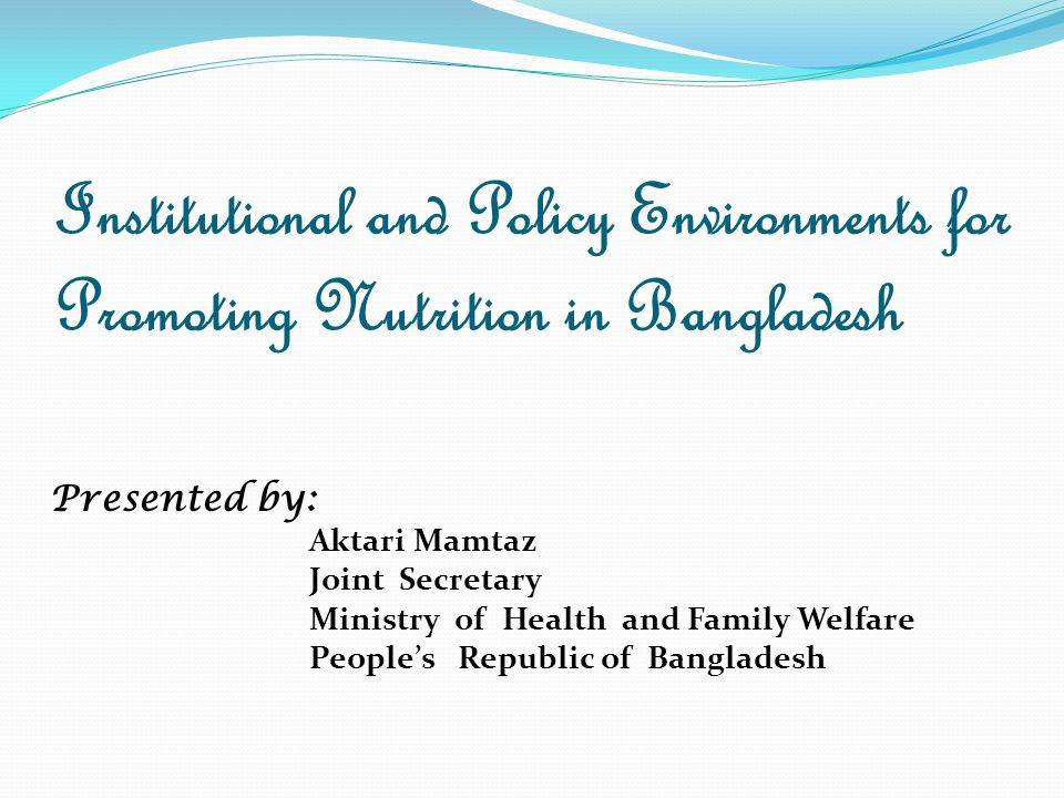 Institutional and Policy Environments for Promoting Nutrition in Bangladesh Presented by: Aktari Mamtaz Joint Secretary Ministry of Health and Family Welfare People's Republic of Bangladesh