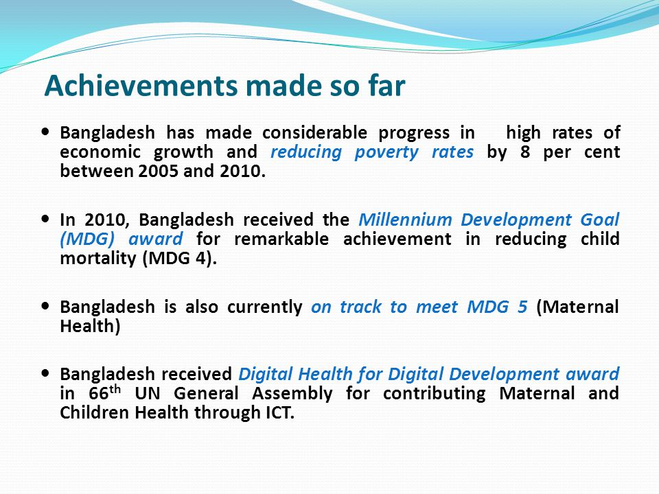 Achievements made so far Bangladesh has made considerable progress in high rates of economic growth and reducing poverty rates by 8 per cent between 2005 and 2010.