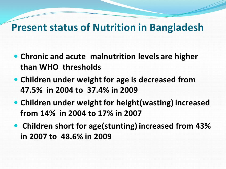 Present status of Nutrition in Bangladesh (cont.) Iron Deficiency Anemia among women and pre- school children is 51% and 68% respectively Vitamin A supplementation has consistently increased from 82% in 2004 to 88% in 2007 Night blindness among children of age 18-59 months is 0.04% in 2005, well below the WHO thresholds Prevalence of night blindness among pregnant women and lactating mother is 2.7% and 2.4% respectively.