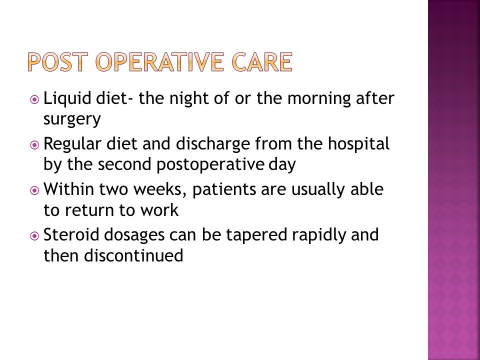  Liquid diet- the night of or the morning after surgery  Regular diet and discharge from the hospital by the second postoperative day  Within two w