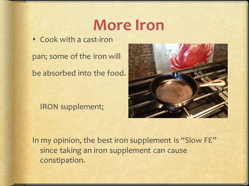"""More Iron  Cook with a cast-iron pan; some of the iron will be absorbed into the food. IRON supplement; In my opinion, the best iron supplement is """"S"""