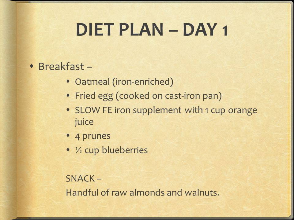DIET PLAN – DAY 1  Breakfast –  Oatmeal (iron-enriched)  Fried egg (cooked on cast-iron pan)  SLOW FE iron supplement with 1 cup orange juice  4