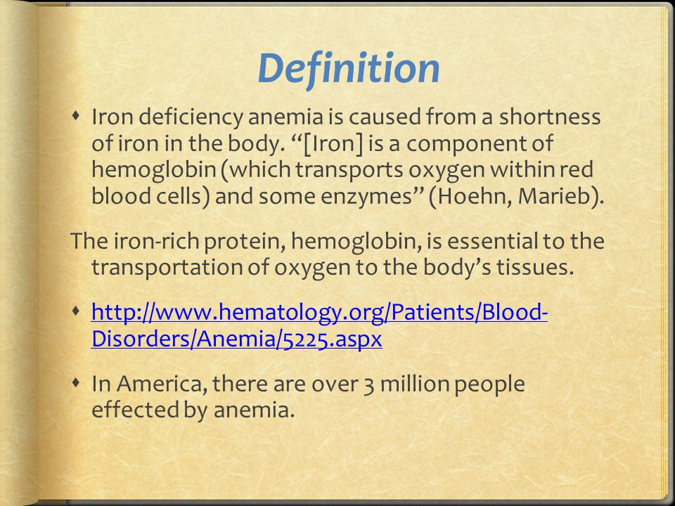 """Definition  Iron deficiency anemia is caused from a shortness of iron in the body. """"[Iron] is a component of hemoglobin (which transports oxygen with"""