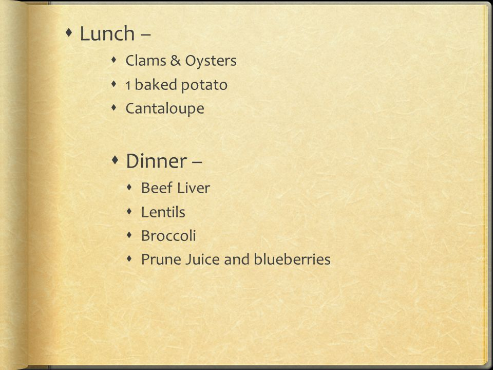 Lunch –  Clams & Oysters  1 baked potato  Cantaloupe  Dinner –  Beef Liver  Lentils  Broccoli  Prune Juice and blueberries