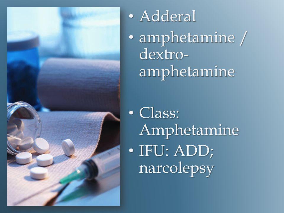 Adderal Adderal amphetamine / dextro- amphetamine amphetamine / dextro- amphetamine Class: Amphetamine Class: Amphetamine IFU: ADD; narcolepsy IFU: ADD; narcolepsy