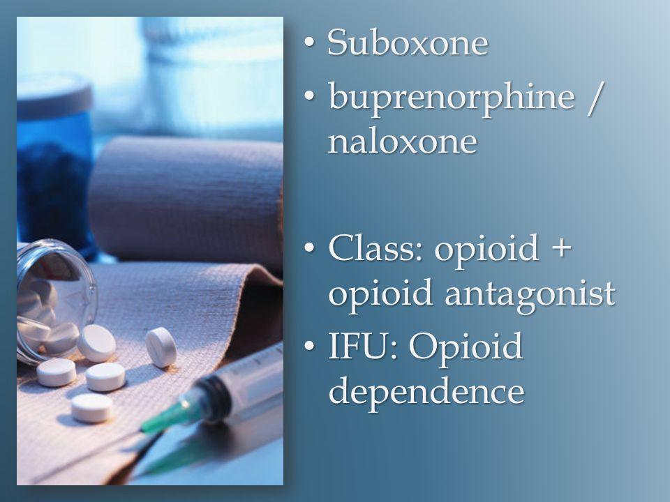 Suboxone Suboxone buprenorphine / naloxone buprenorphine / naloxone Class: opioid + opioid antagonist Class: opioid + opioid antagonist IFU: Opioid dependence IFU: Opioid dependence