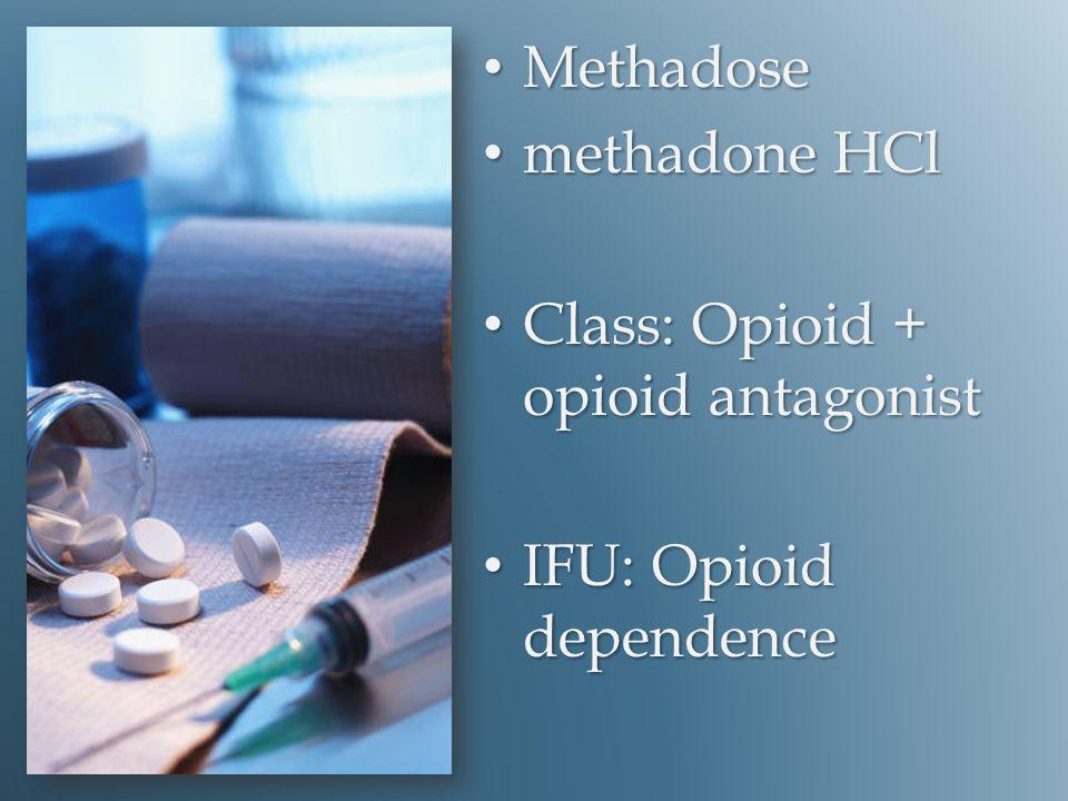 Methadose Methadose methadone HCl methadone HCl Class: Opioid + opioid antagonist Class: Opioid + opioid antagonist IFU: Opioid dependence IFU: Opioid dependence