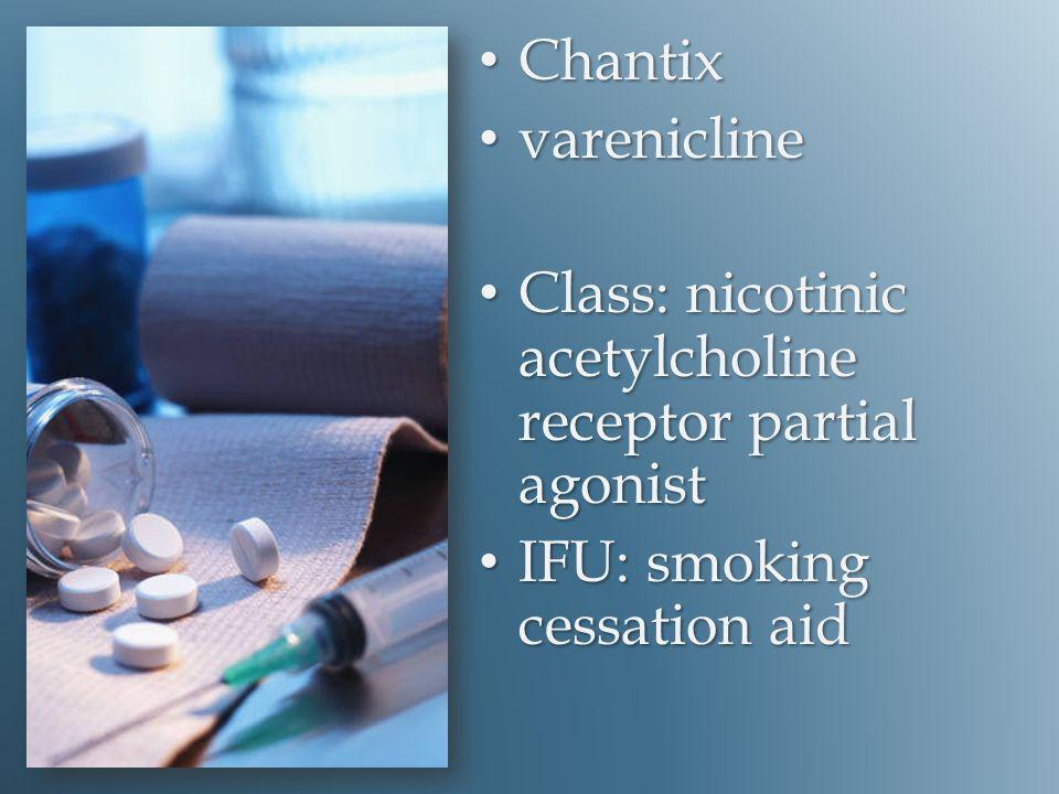 Chantix Chantix varenicline varenicline Class: nicotinic acetylcholine receptor partial agonist Class: nicotinic acetylcholine receptor partial agonist IFU: smoking cessation aid IFU: smoking cessation aid