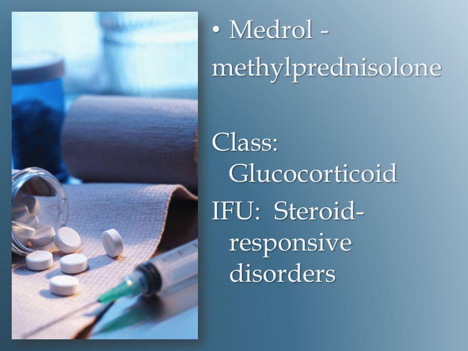 Medrol - Medrol -methylprednisolone Class: Glucocorticoid IFU: Steroid- responsive disorders