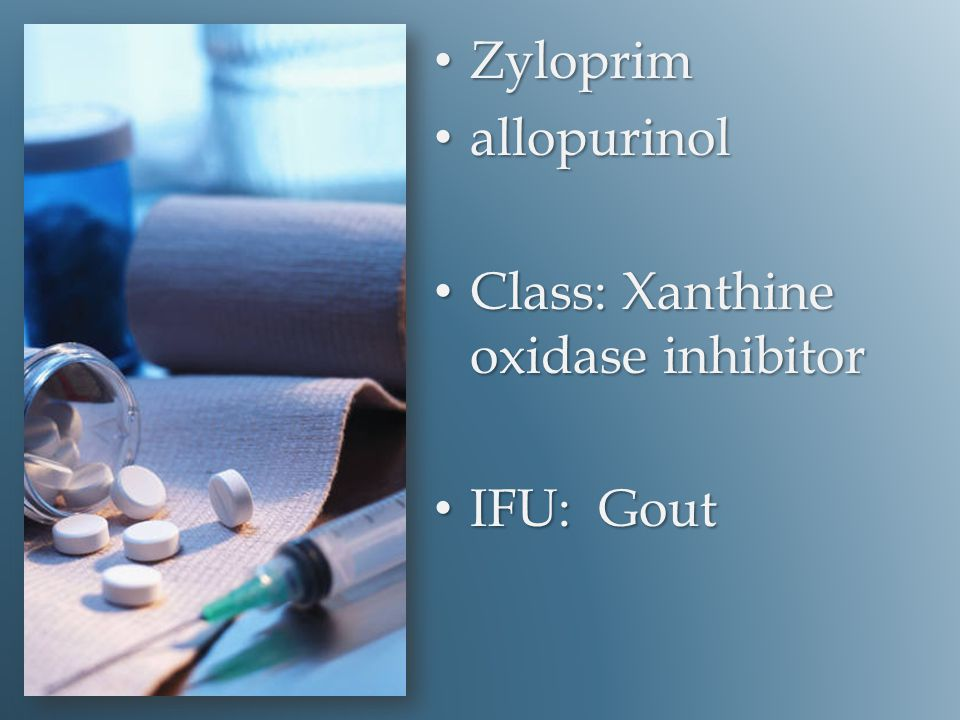 Zyloprim Zyloprim allopurinol allopurinol Class: Xanthine oxidase inhibitor Class: Xanthine oxidase inhibitor IFU: Gout IFU: Gout