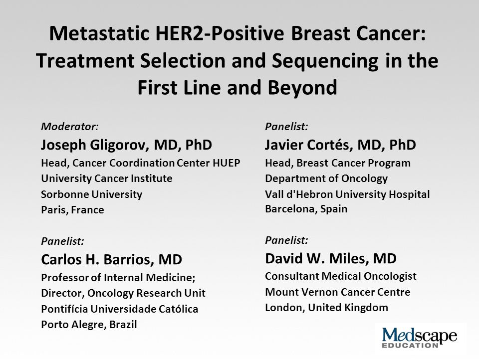 Metastatic HER2-Positive Breast Cancer: Treatment Selection and Sequencing in the First Line and Beyond Moderator: Joseph Gligorov, MD, PhD Head, Canc