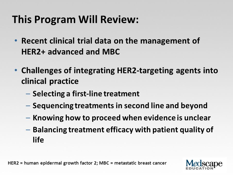 First-Line Treatment: Applying Trial Data to Clinical Practice Patients on HER2-blocking regimens have better outcomes than ever before Dual blockade with trastuzumab + pertuzumab is the standard of care -- maximal blockade of HER2 is clearly critical Choice of chemotherapy may not be as important for treatment outcomes; choice of chemotherapy arm is important to minimize side effects More research will help determine whether some populations might do well with dual HER2 blockade only, without chemotherapy