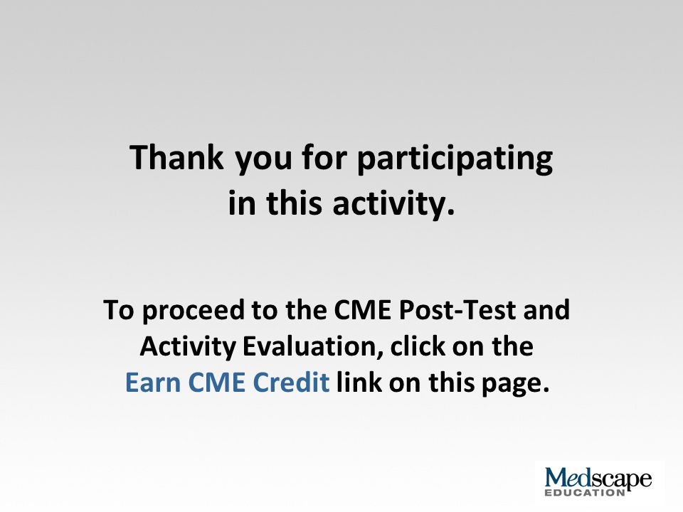 Thank you for participating in this activity. To proceed to the CME Post-Test and Activity Evaluation, click on the Earn CME Credit link on this page.