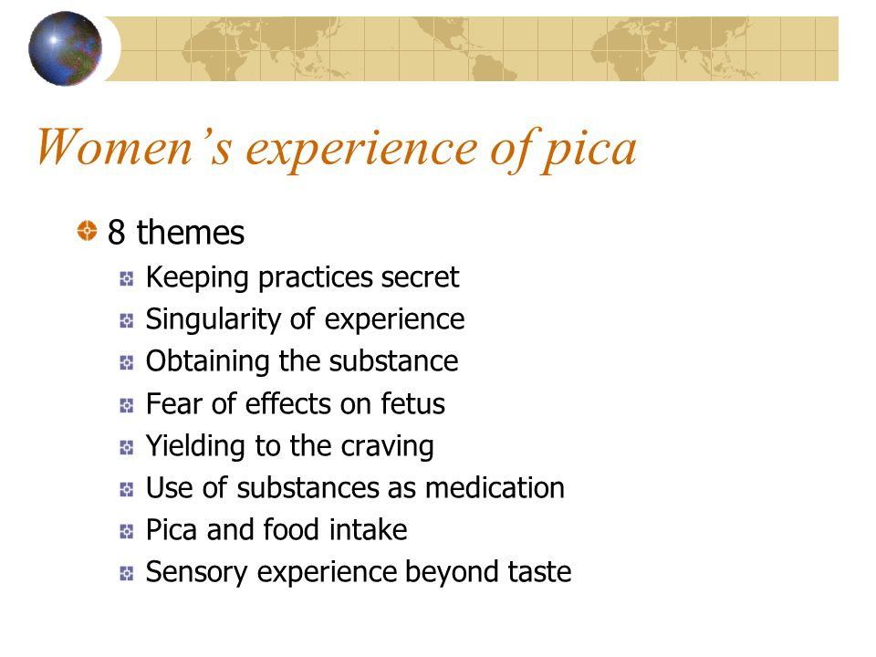 Women's experience of pica 8 themes Keeping practices secret Singularity of experience Obtaining the substance Fear of effects on fetus Yielding to the craving Use of substances as medication Pica and food intake Sensory experience beyond taste