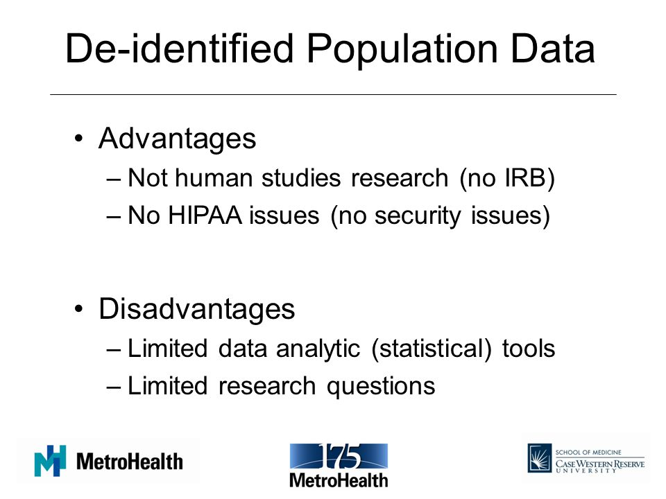 De-identified Population Data Advantages –Not human studies research (no IRB) –No HIPAA issues (no security issues) Disadvantages –Limited data analytic (statistical) tools –Limited research questions