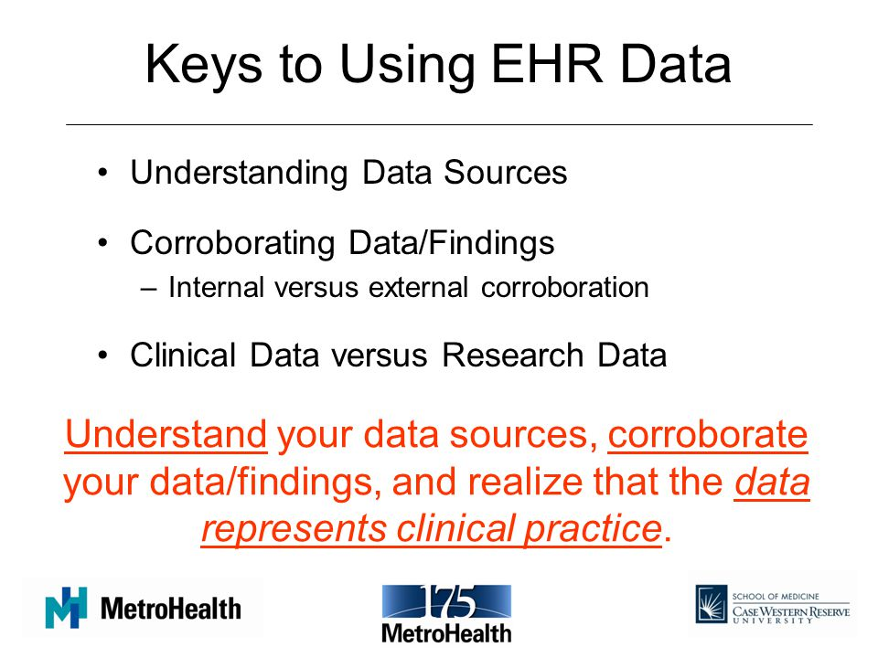 Keys to Using EHR Data Understanding Data Sources Corroborating Data/Findings –Internal versus external corroboration Clinical Data versus Research Data Understand your data sources, corroborate your data/findings, and realize that the data represents clinical practice.