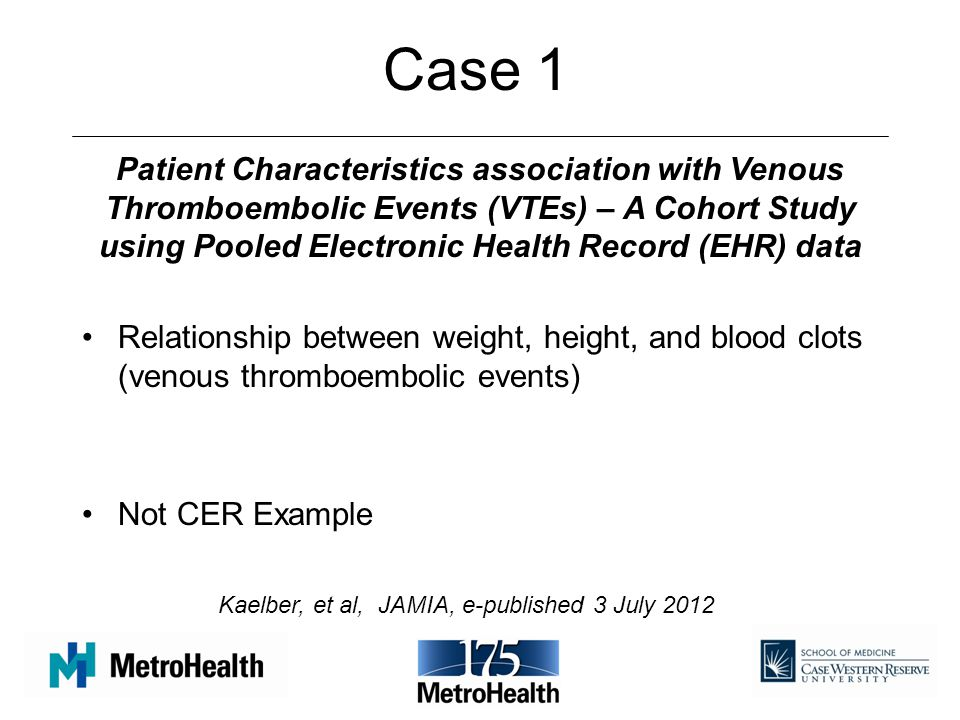 Case 1 Relationship between weight, height, and blood clots (venous thromboembolic events) Not CER Example Patient Characteristics association with Venous Thromboembolic Events (VTEs) – A Cohort Study using Pooled Electronic Health Record (EHR) data Kaelber, et al, JAMIA, e-published 3 July 2012