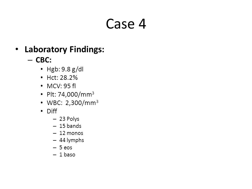 Case 4 Laboratory Findings: – CBC: Hgb: 9.8 g/dl Hct: 28.2% MCV: 95 fl Plt: 74,000/mm 3 WBC: 2,300/mm 3 Diff – 23 Polys – 15 bands – 12 monos – 44 lym