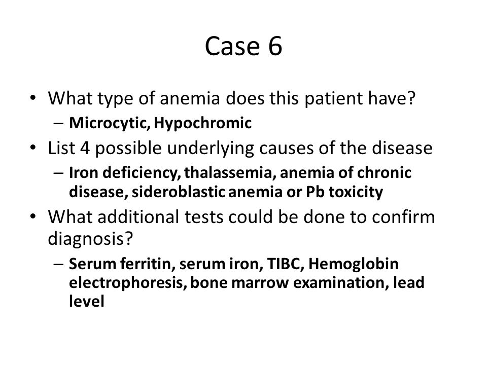 What type of anemia does this patient have? – Microcytic, Hypochromic List 4 possible underlying causes of the disease – Iron deficiency, thalassemia,