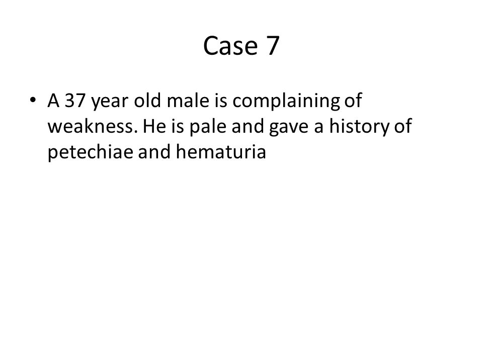 Case 7 A 37 year old male is complaining of weakness. He is pale and gave a history of petechiae and hematuria