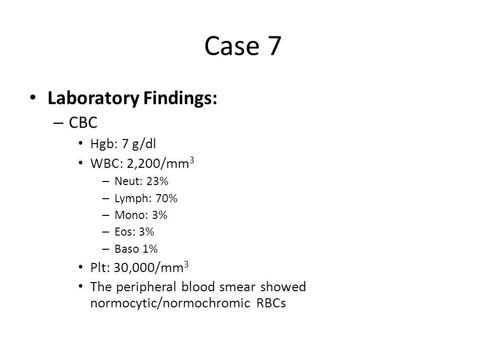 Case 7 Laboratory Findings: – CBC Hgb: 7 g/dl WBC: 2,200/mm 3 – Neut: 23% – Lymph: 70% – Mono: 3% – Eos: 3% – Baso 1% Plt: 30,000/mm 3 The peripheral