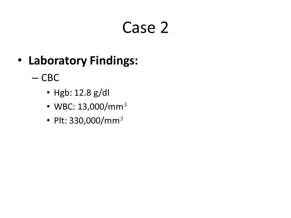 Case 2 Laboratory Findings: – CBC Hgb: 12.8 g/dl WBC: 13,000/mm 3 Plt: 330,000/mm 3