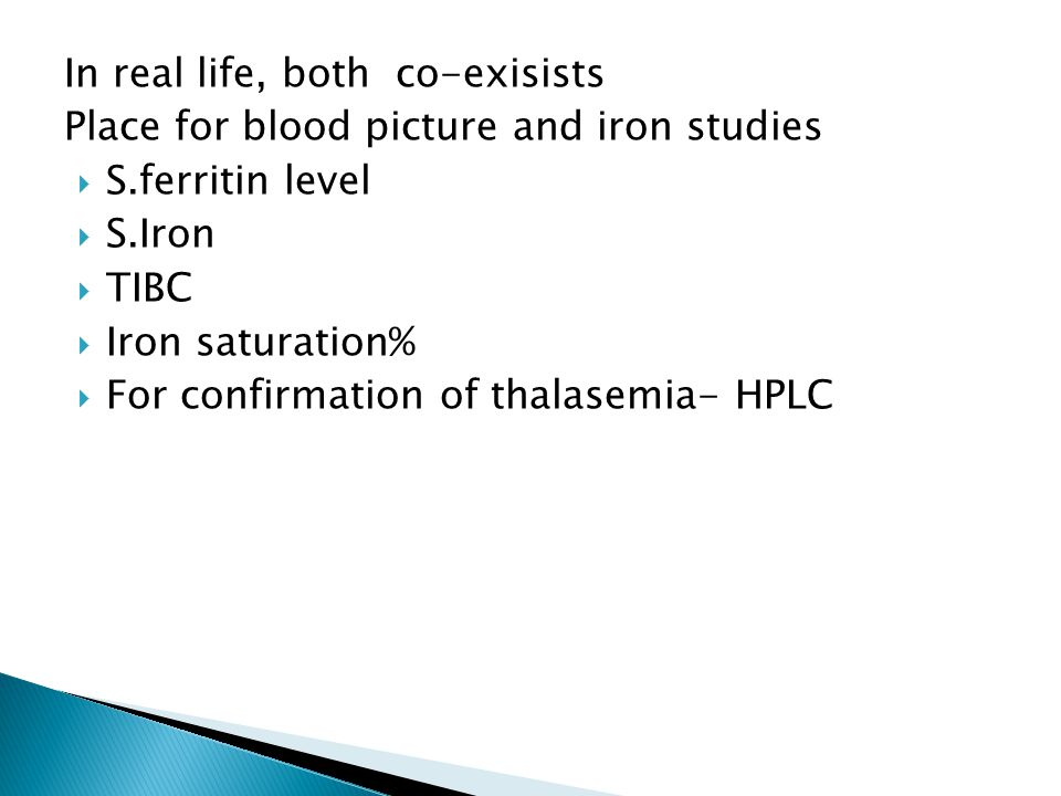 In real life, both co-exisists Place for blood picture and iron studies  S.ferritin level  S.Iron  TIBC  Iron saturation%  For confirmation of th