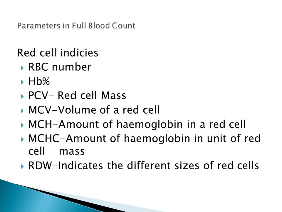 Red cell indicies  RBC number  Hb%  PCV- Red cell Mass  MCV-Volume of a red cell  MCH-Amount of haemoglobin in a red cell  MCHC-Amount of haemoglobin in unit of red cell mass  RDW-Indicates the different sizes of red cells