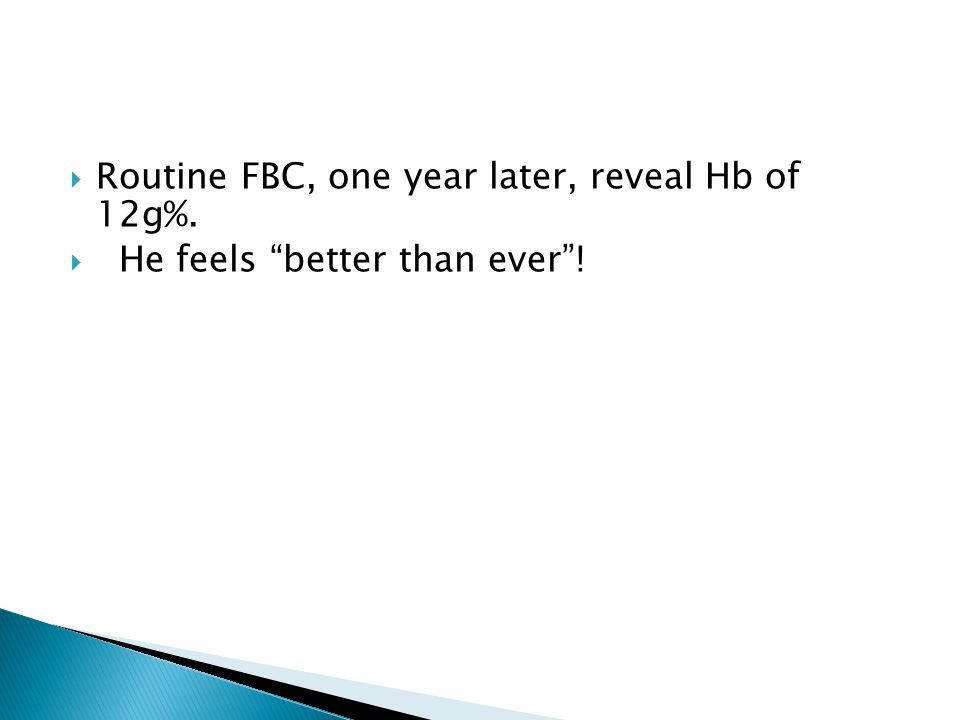  Routine FBC, one year later, reveal Hb of 12g%.  He feels better than ever !