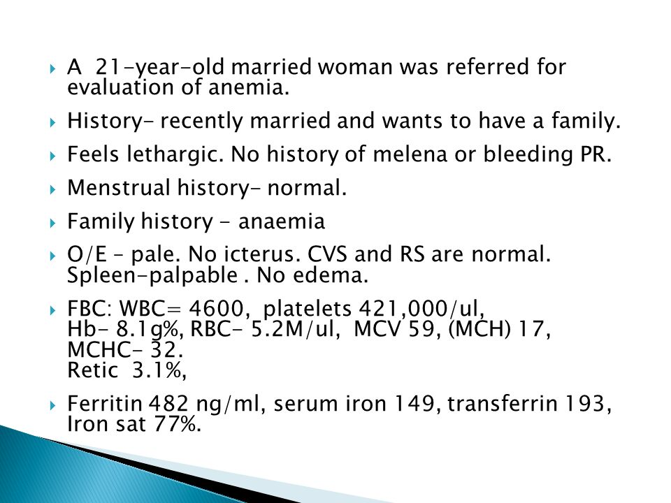  A 21-year-old married woman was referred for evaluation of anemia.  History- recently married and wants to have a family.  Feels lethargic. No his