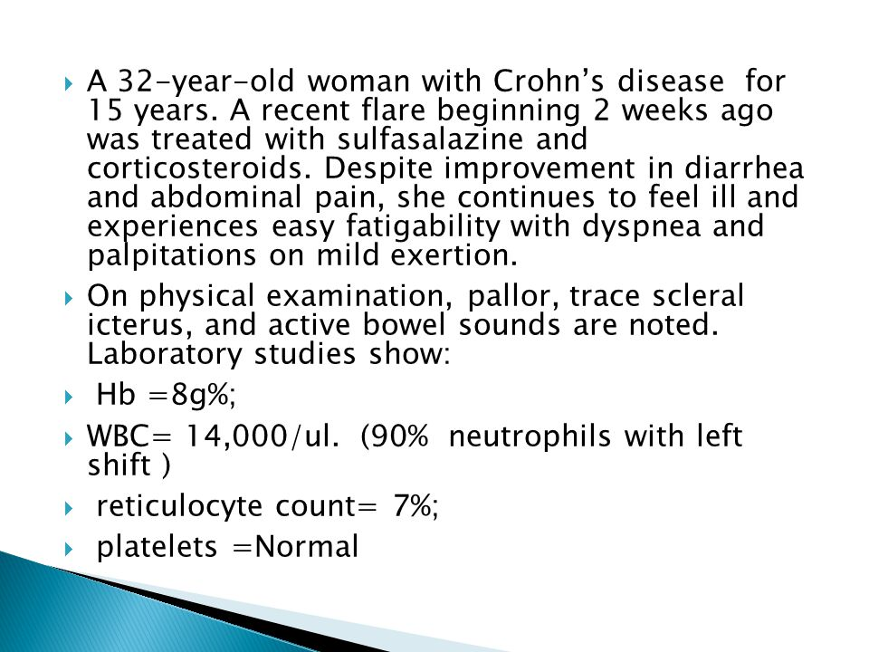 A 32-year-old woman with Crohn's disease for 15 years. A recent flare beginning 2 weeks ago was treated with sulfasalazine and corticosteroids. Desp
