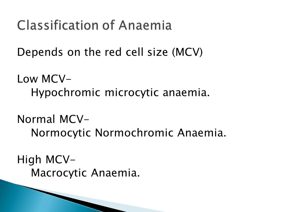 Depends on the red cell size (MCV) Low MCV- Hypochromic microcytic anaemia. Normal MCV- Normocytic Normochromic Anaemia. High MCV- Macrocytic Anaemia.
