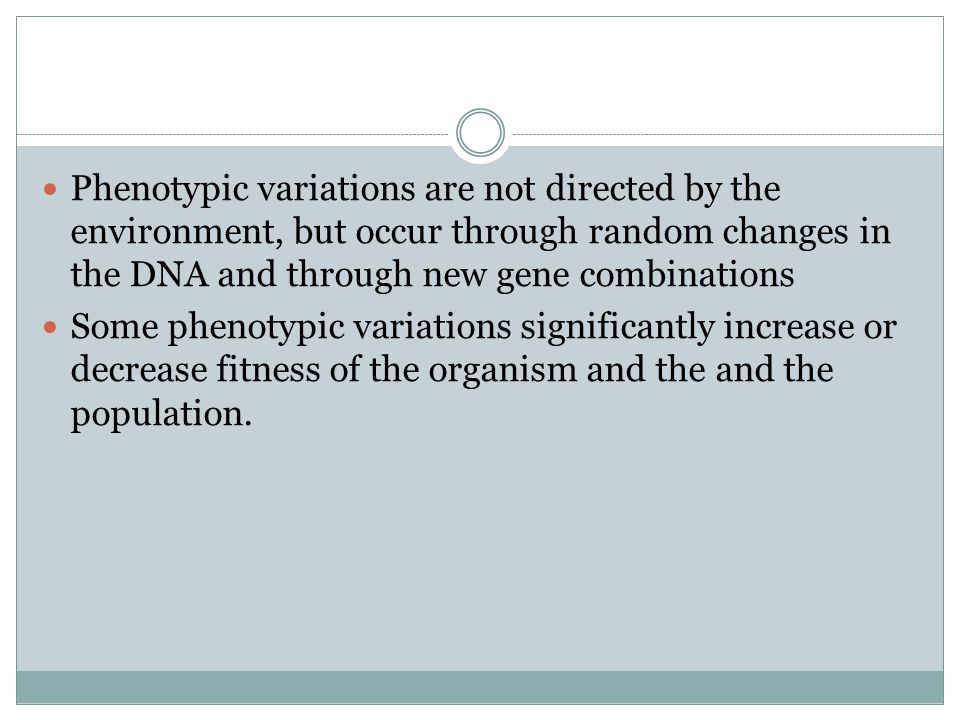 Phenotypic variations are not directed by the environment, but occur through random changes in the DNA and through new gene combinations Some phenotyp