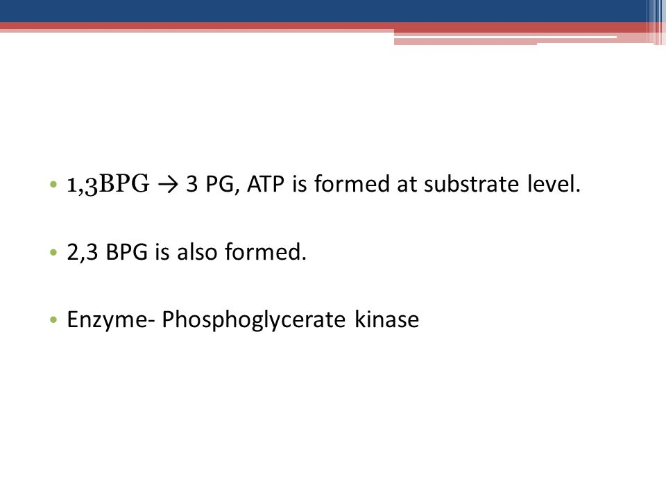 1,3BPG → 3 PG, ATP is formed at substrate level.2,3 BPG is also formed.